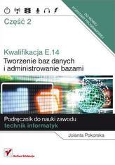Kwalifikacja E.14. Część 2. Tworzenie baz danych i administrowanie bazami.Podręcznik do nauki zawodu