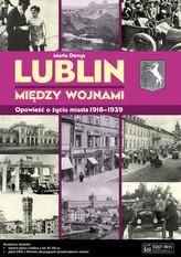 Lublin między wojnami Opowieść o życiu miasta 1918-1939