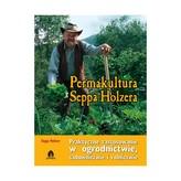 Permakultura Seppa Holzera. Praktyczne zastosowanie w ogrodnictwie, sadownictwie i rolnictwie