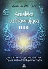 Anielska uzdrawiająca moc. Jak korzystać z przewodnictwa i opieki niebiańskich pomocników
