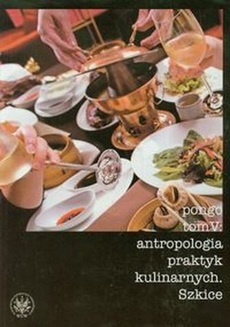 Antropologia praktyk kulinarnych Tom 5