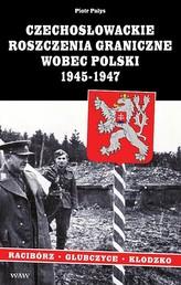 Czechosłowackie roszczenia graniczne wobec Polski 1945-1947. Racibórz-Kłodzko-Głubczyce