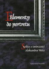 Elementy do portretu Szkice o twórczości Aleksandra Wata