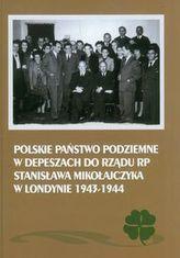 Polskie Państwo Podziemne w depeszach do rządu RP Stanisława Mikołajczyka w Londynie 1943-1944