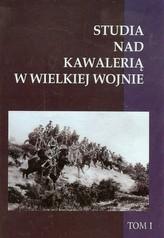 Studia nad Kawalerią w Wielkiej Wojnie Tom 1