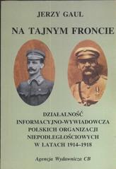 Na tajnym froncie Działalność wywiadowczo-informacyjna obozu niepodległościowego w latach 1914-1918