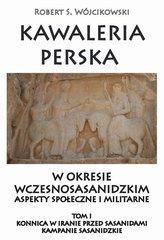 Kawaleria perska w okresie wczesnosasanidzki Aspekty społeczne i militarne Tom 1