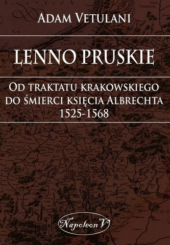 Lenno pruskie Od traktatu krakowskiego do śmierci księcia Albrechta 1525-1568