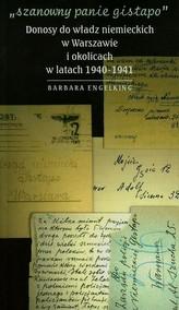 Szanowny panie Gistapo Donosy do władz niemieckich w Warszawie i okolicach w latach 1940-1941