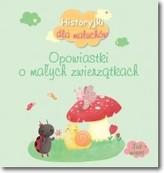 Historyjki dla maluchów. Opowiastki o małych zwierzątkach