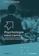 PSYCHOLOGIA NAUCZANIA CZYLI JAK SKUTECZNIE PROWADZIĆ SZKOLENIA ZARZĄDZAĆ GRUPAMI I WYSTĘPOWAĆ PRZED PUBLICZNOŚCIĄ