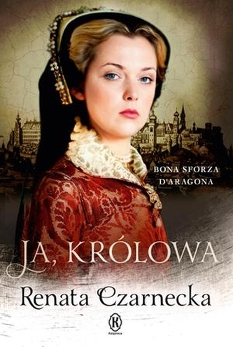 Ja, królowa. Bona Sforza d'Aragona